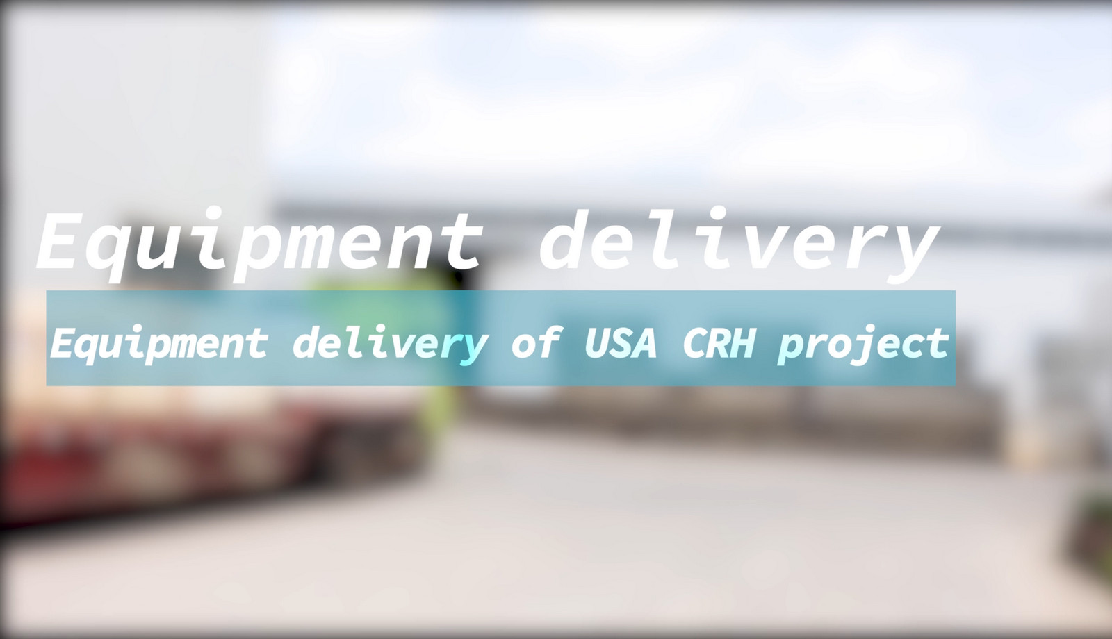 Equipment Devilery of USA CRH Project